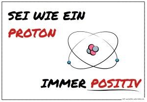 Sei wie ein Proton - immer positiv
